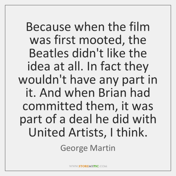 Because when the film was first mooted, the Beatles didn't like the ...