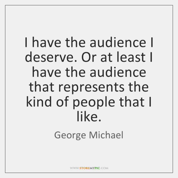 I have the audience I deserve. Or at least I have the ...