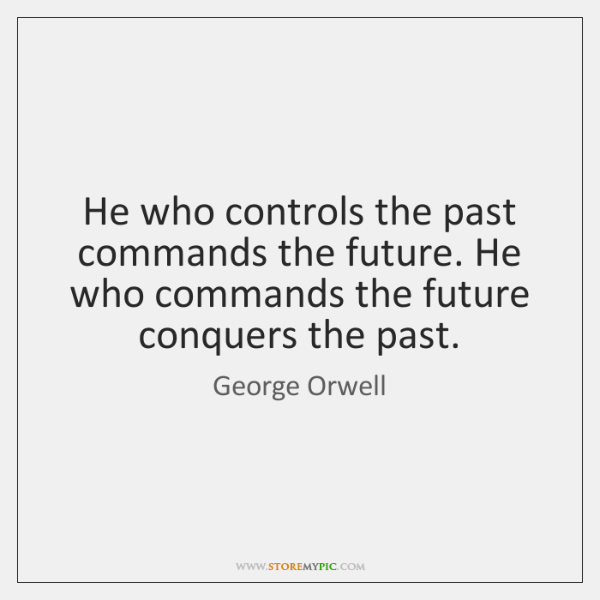 He who controls the past commands the future. He who commands the ...