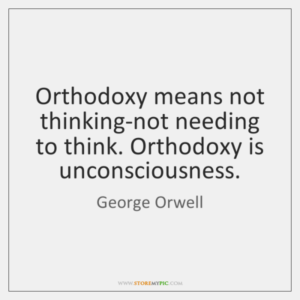 Orthodoxy means not thinking-not needing to think. Orthodoxy is unconsciousness.