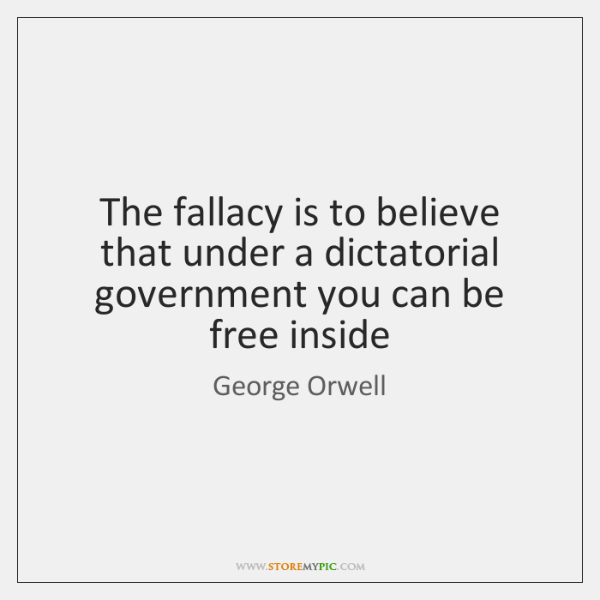 The fallacy is to believe that under a dictatorial government you can ...