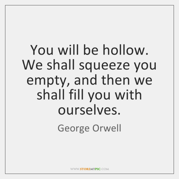 You will be hollow. We shall squeeze you empty, and then we ...