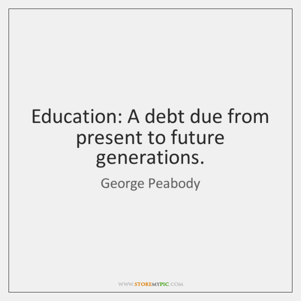 Education: A debt due from present to future generations.