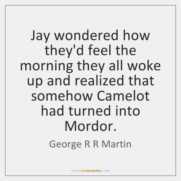 Jay wondered how they'd feel the morning they all woke up and ...