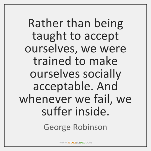 Rather than being taught to accept ourselves, we were trained to make ...