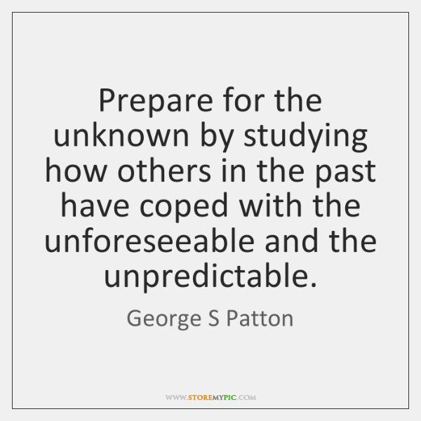 Prepare for the unknown by studying how others in the past have ...