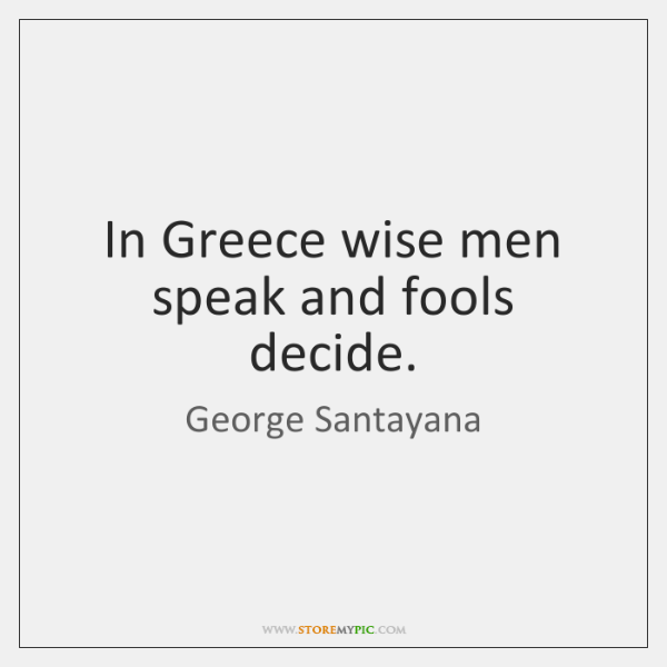 In Greece wise men speak and fools decide.