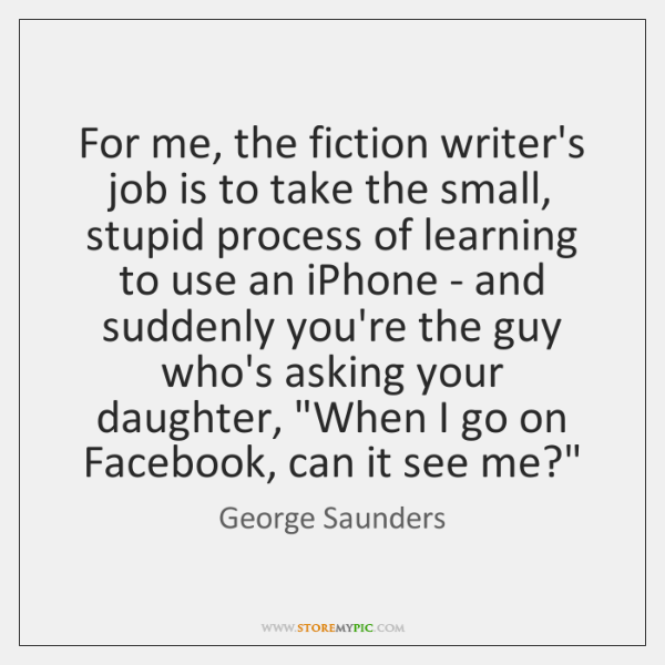 For me, the fiction writer's job is to take the small, stupid ...
