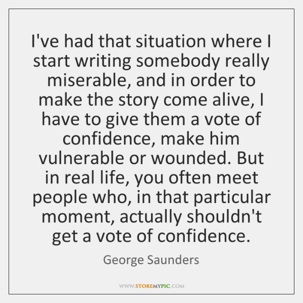 I've had that situation where I start writing somebody really miserable, and ...