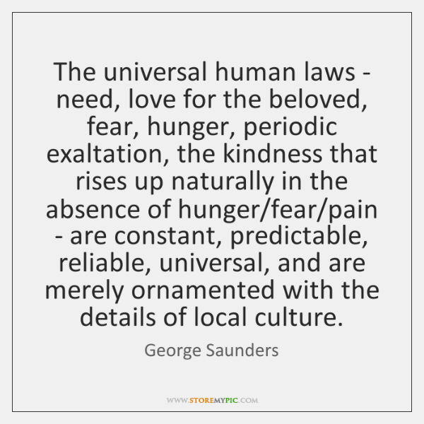 The universal human laws - need, love for the beloved, fear, hunger, ...