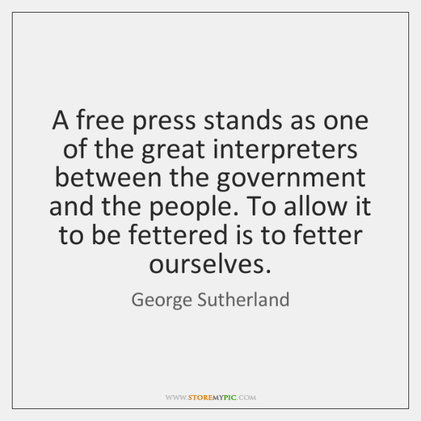 A free press stands as one of the great interpreters between the ...