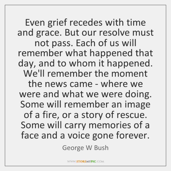 Even grief recedes with time and grace. But our resolve must not ...