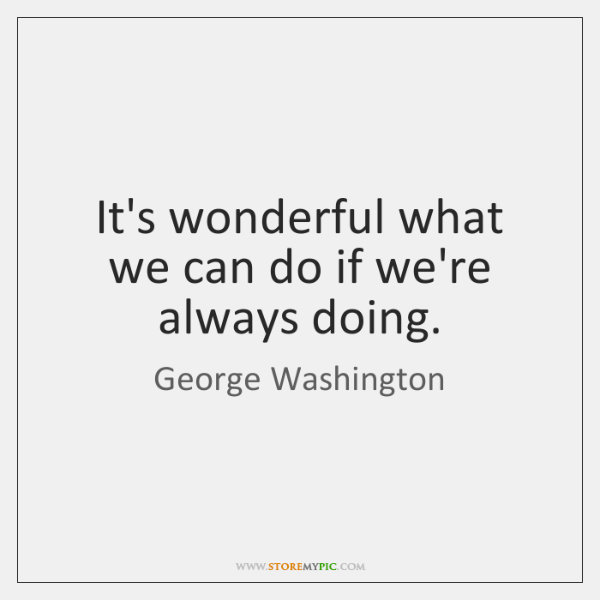 It's wonderful what we can do if we're always doing.