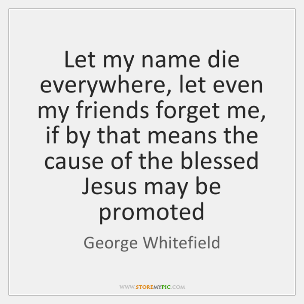 Let my name die everywhere, let even my friends forget me, if ...