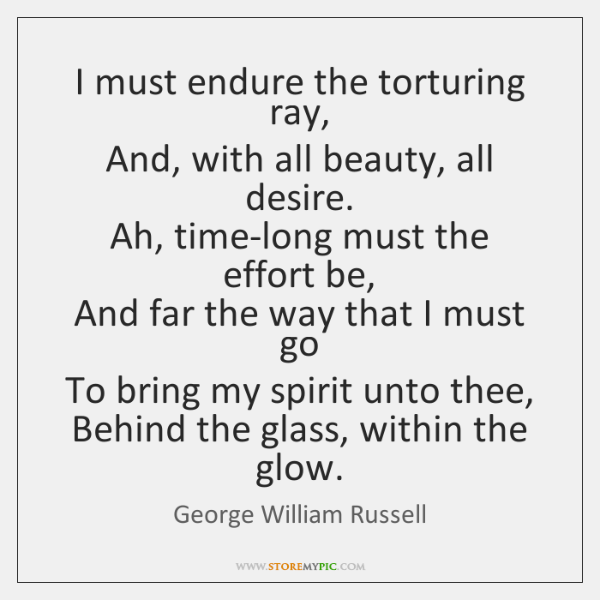 I must endure the torturing ray,   And, with all beauty, all desire.   ...
