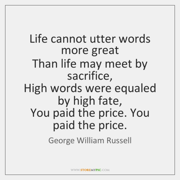 Life cannot utter words more great   Than life may meet by sacrifice,   ...