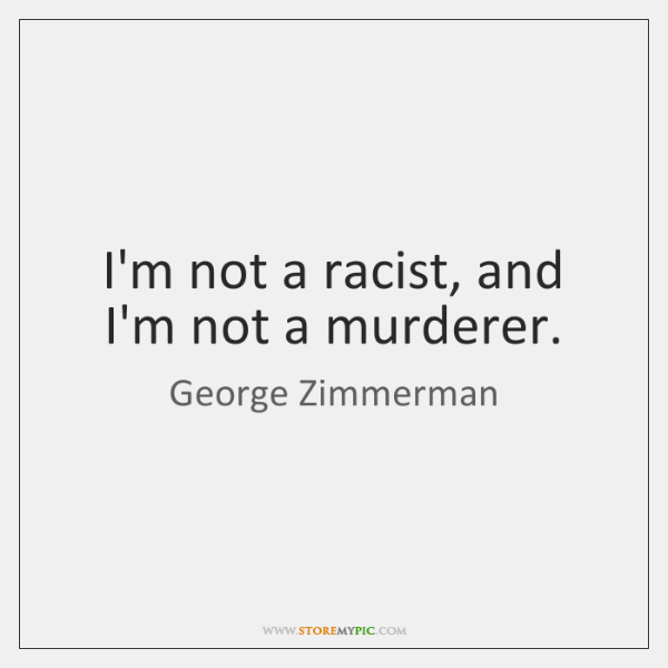 I'm not a racist, and I'm not a murderer.