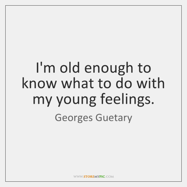 I'm old enough to know what to do with my young feelings.