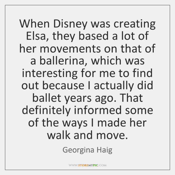 When Disney was creating Elsa, they based a lot of her movements ...