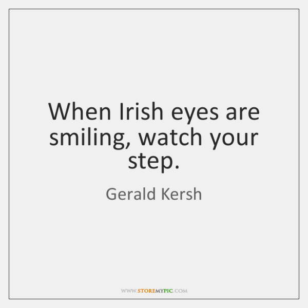 When Irish eyes are smiling, watch your step.