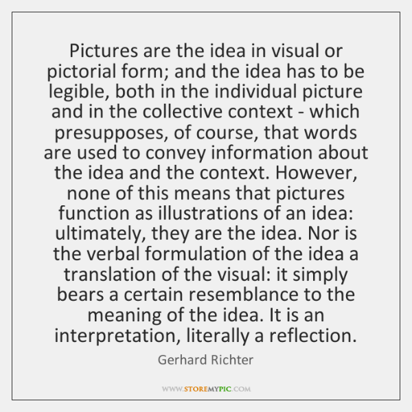 Pictures are the idea in visual or pictorial form; and the idea ...