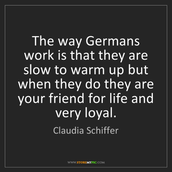 Claudia Schiffer: The way Germans work is that they are slow to warm up...
