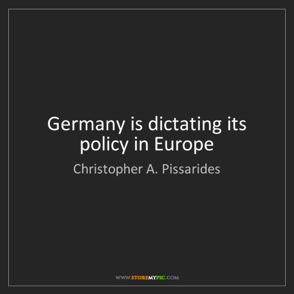 Christopher A. Pissarides: Germany is dictating its policy in Europe
