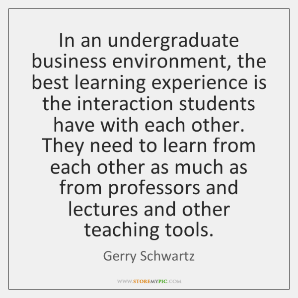 In an undergraduate business environment, the best learning experience is the interaction ...