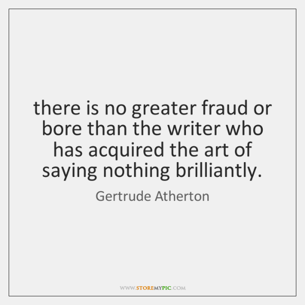 there is no greater fraud or bore than the writer who has ...