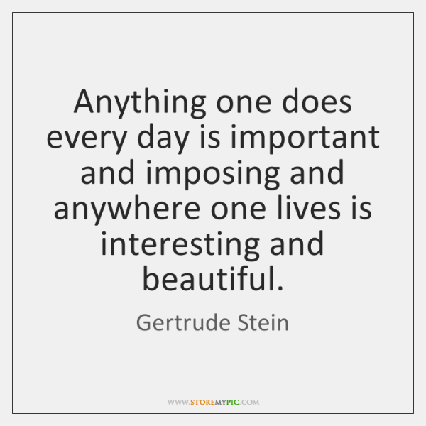 Anything one does every day is important and imposing and anywhere one ...