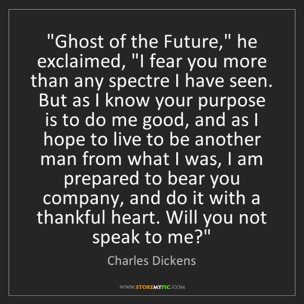 "Charles Dickens: ""Ghost of the Future,"" he exclaimed, ""I fear you more..."