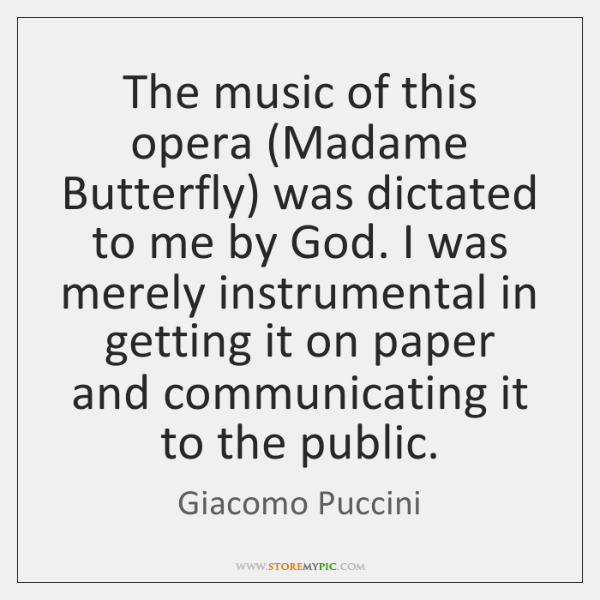 The music of this opera (Madame Butterfly) was dictated to me by ...