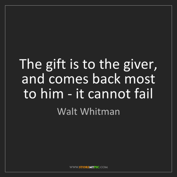 Walt Whitman: The gift is to the giver, and comes back most to him...