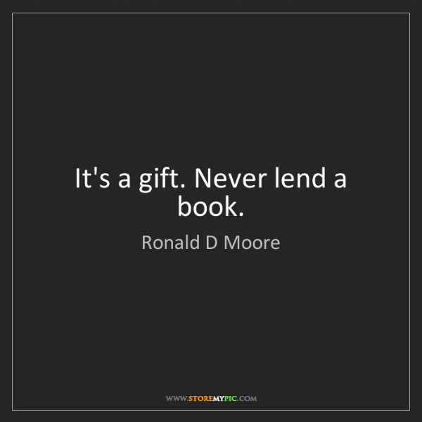 Ronald D Moore: It's a gift. Never lend a book.