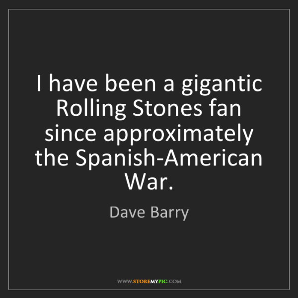 Dave Barry: I have been a gigantic Rolling Stones fan since approximately...