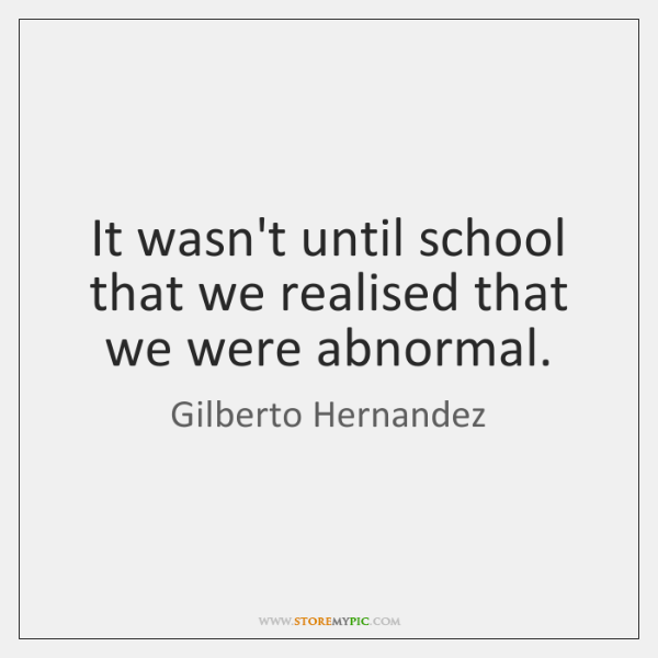 It wasn't until school that we realised that we were abnormal.