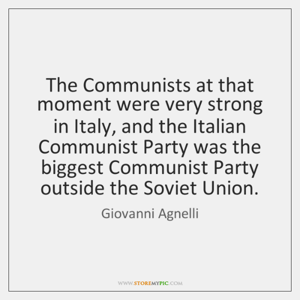 The Communists at that moment were very strong in Italy, and the ...