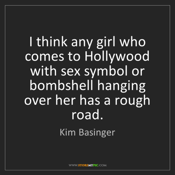 Kim Basinger: I think any girl who comes to Hollywood with sex symbol...