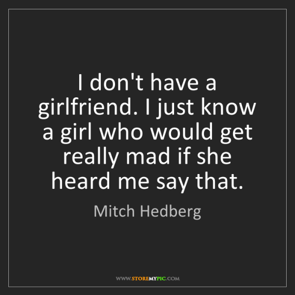 Mitch Hedberg: I don't have a girlfriend. I just know a girl who would...