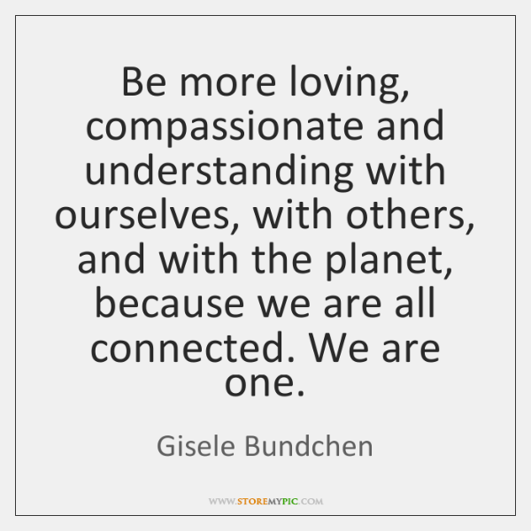 Be more loving, compassionate and understanding with ourselves, with others, and with ...