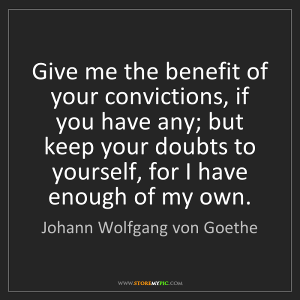 Johann Wolfgang von Goethe: Give me the benefit of your convictions, if you have...