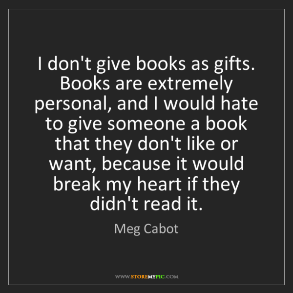 Meg Cabot: I don't give books as gifts. Books are extremely personal,...