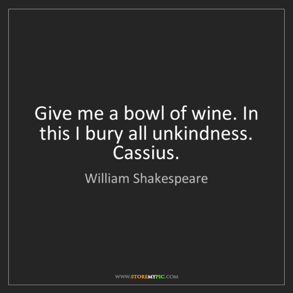 William Shakespeare: Give me a bowl of wine. In this I bury all unkindness....