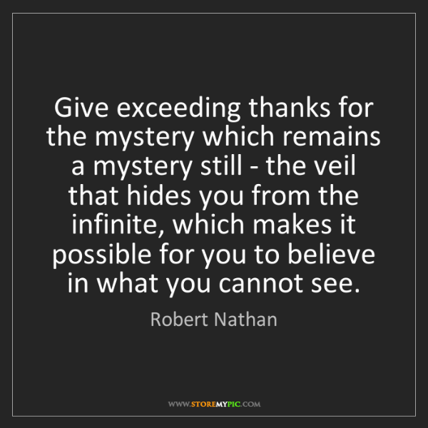Robert Nathan: Give exceeding thanks for the mystery which remains a...