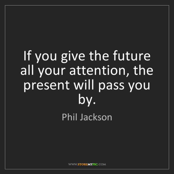 Phil Jackson: If you give the future all your attention, the present...