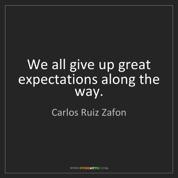 Carlos Ruiz Zafon: We all give up great expectations along the way.
