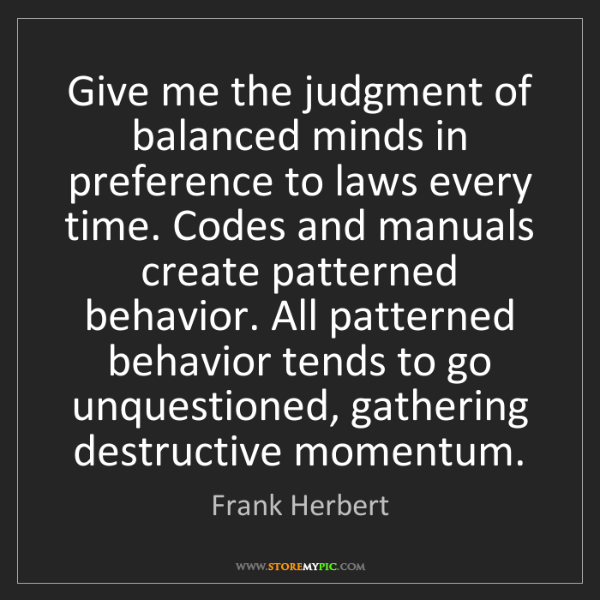 Frank Herbert: Give me the judgment of balanced minds in preference...