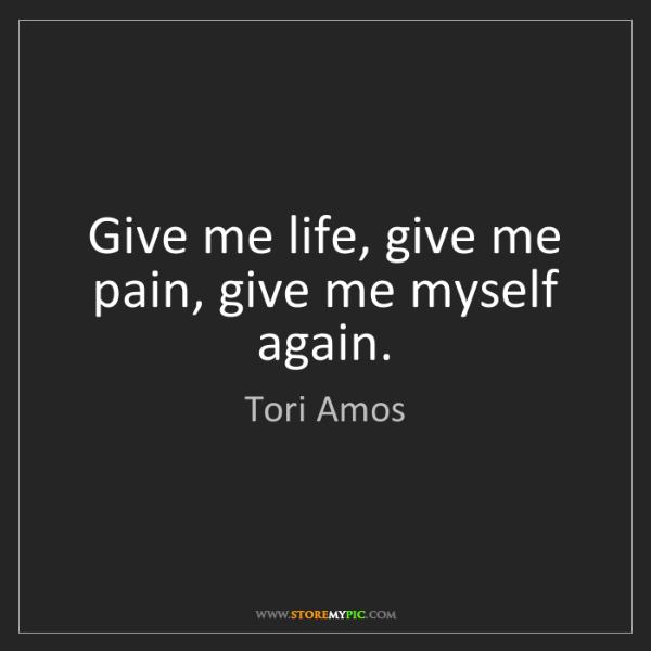 Tori Amos: Give me life, give me pain, give me myself again.