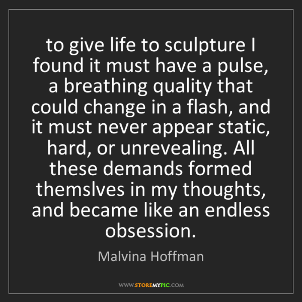 Malvina Hoffman: to give life to sculpture I found it must have a pulse,...