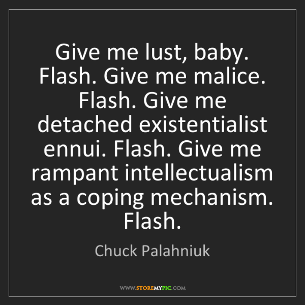 Chuck Palahniuk: Give me lust, baby. Flash. Give me malice. Flash. Give...